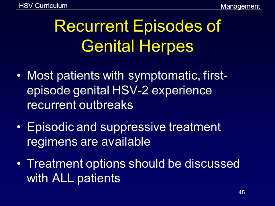 HSV Curriculum 45 Recurrent Episodes of Genital Herpes Most patients with symptomatic, first- episode genital HSV-2 experience recurrent outbreaks Episodic and suppressive treatment regimens are available Treatment options should be discussed with ALL patients Management
