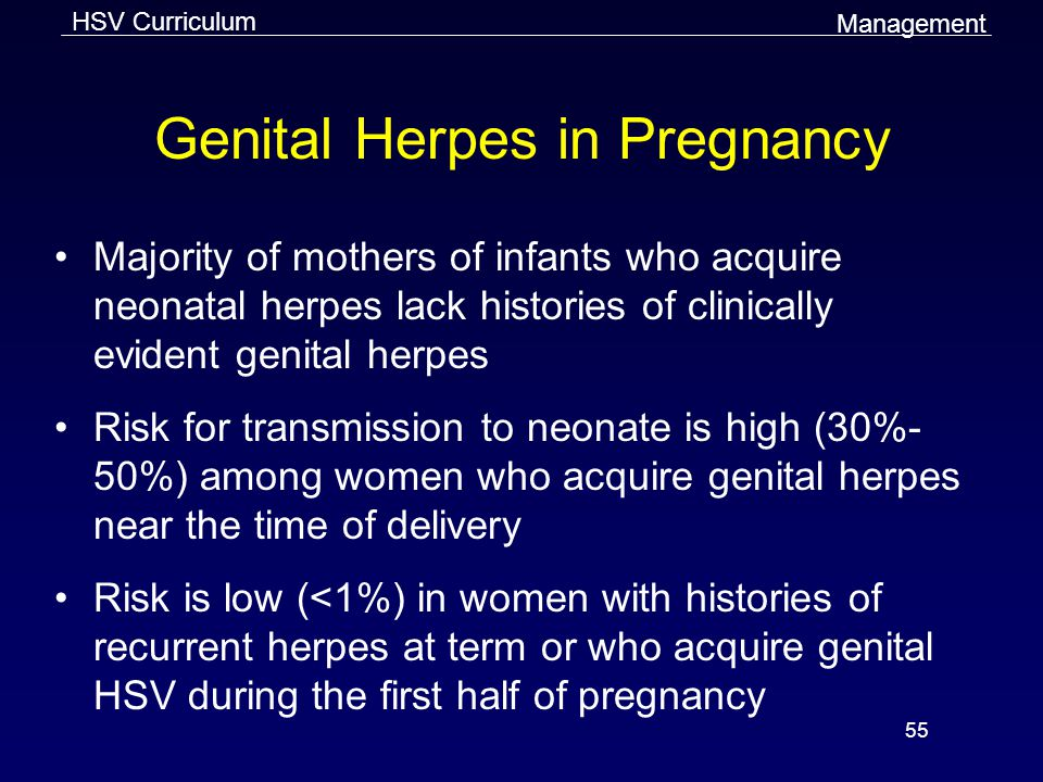 HSV Curriculum 55 Genital Herpes in Pregnancy Majority of mothers of infants who acquire neonatal herpes lack histories of clinically evident genital herpes Risk for transmission to neonate is high (30%- 50%) among women who acquire genital herpes near the time of delivery Risk is low (<1%) in women with histories of recurrent herpes at term or who acquire genital HSV during the first half of pregnancy Management