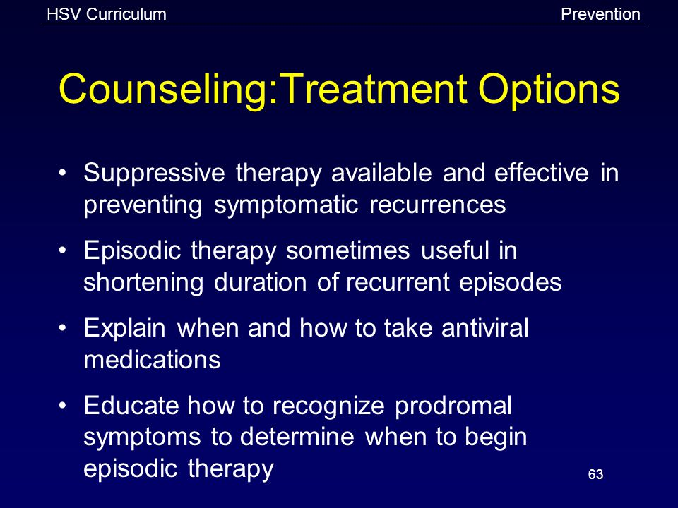 HSV Curriculum 63 Counseling:Treatment Options Suppressive therapy available and effective in preventing symptomatic recurrences Episodic therapy sometimes useful in shortening duration of recurrent episodes Explain when and how to take antiviral medications Educate how to recognize prodromal symptoms to determine when to begin episodic therapy Prevention