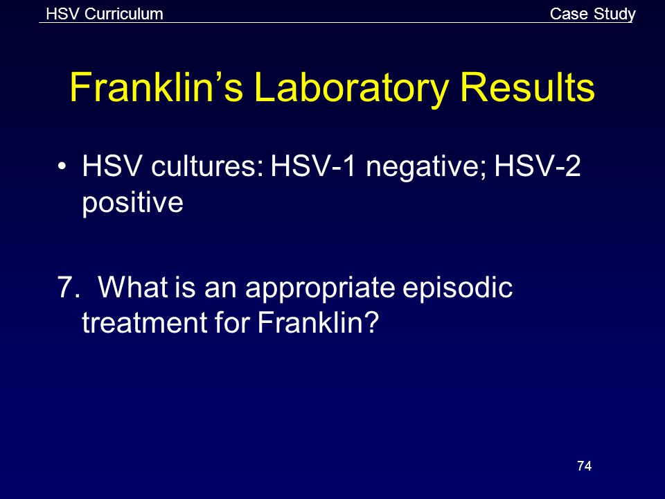 HSV Curriculum 74 Franklin's Laboratory Results HSV cultures: HSV-1 negative; HSV-2 positive 7.