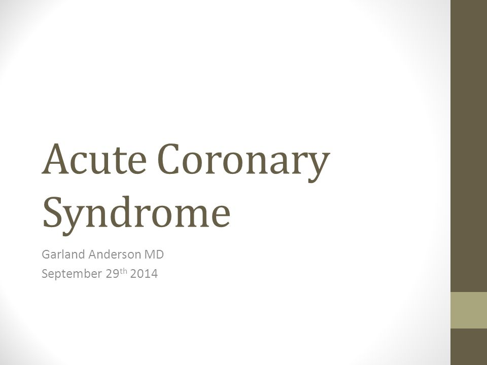 Acute Coronary Syndrome Garland Anderson MD September 29 th 2014