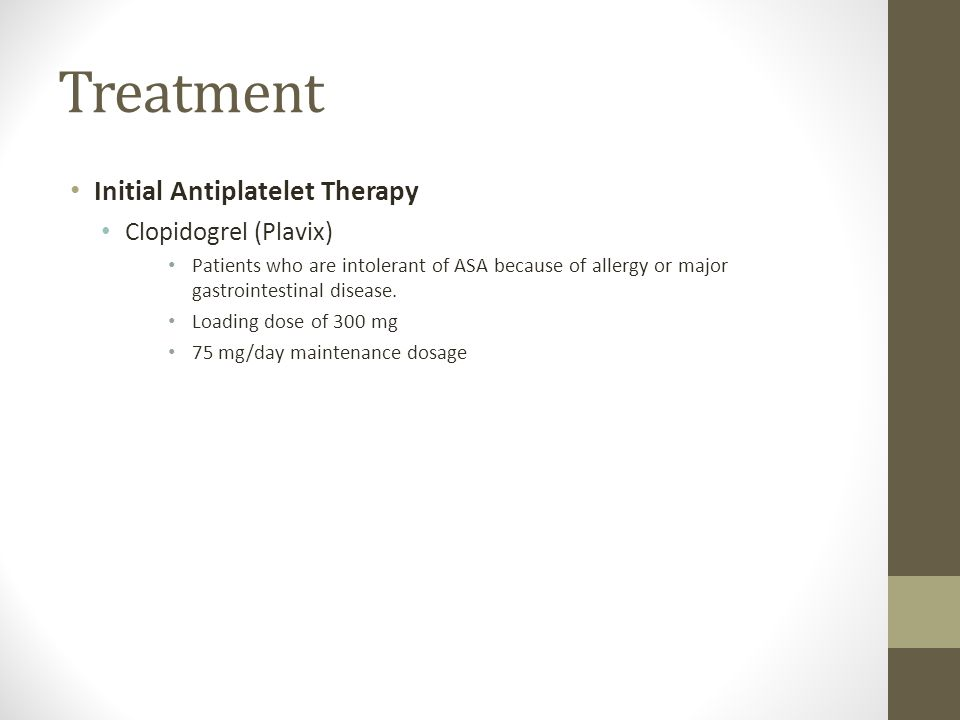 Treatment Initial Antiplatelet Therapy Clopidogrel (Plavix) Patients who are intolerant of ASA because of allergy or major gastrointestinal disease. L