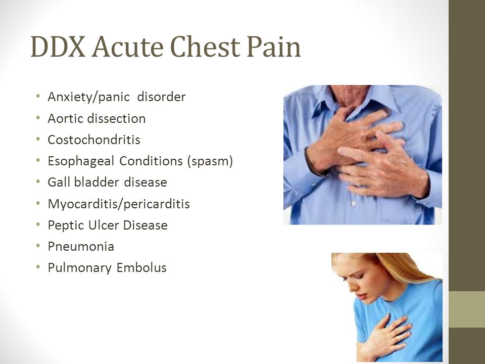 DDX Acute Chest Pain Anxiety/panic disorder Aortic dissection Costochondritis Esophageal Conditions (spasm) Gall bladder disease Myocarditis/pericardi