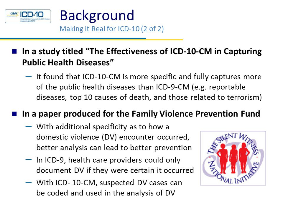 Background Making it Real for ICD-10 (2 of 2) In a study titled The Effectiveness of ICD-10-CM in Capturing Public Health Diseases – It found that ICD-10-CM is more specific and fully captures more of the public health diseases than ICD-9-CM (e.g.