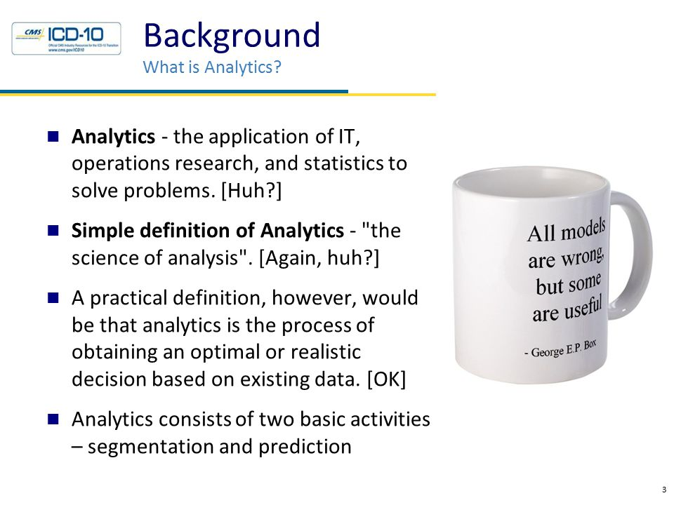 Analytics - the application of IT, operations research, and statistics to solve problems.