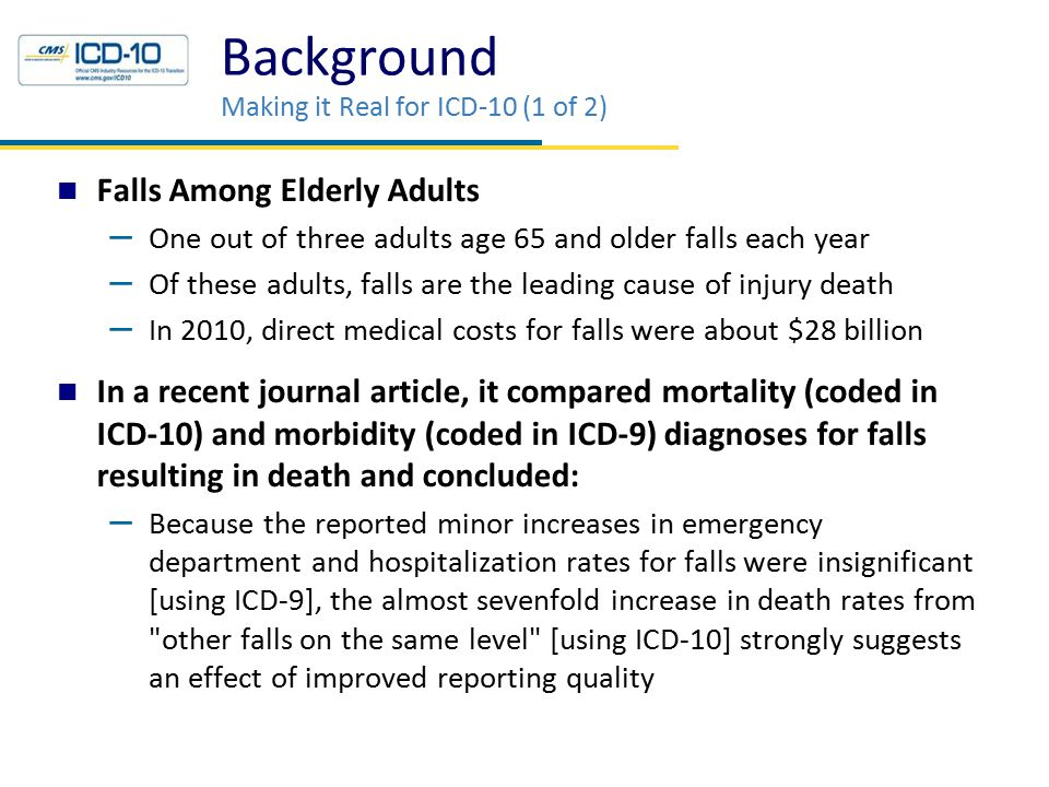 Background Making it Real for ICD-10 (1 of 2) Falls Among Elderly Adults – One out of three adults age 65 and older falls each year – Of these adults, falls are the leading cause of injury death – In 2010, direct medical costs for falls were about $28 billion In a recent journal article, it compared mortality (coded in ICD-10) and morbidity (coded in ICD-9) diagnoses for falls resulting in death and concluded: – Because the reported minor increases in emergency department and hospitalization rates for falls were insignificant [using ICD-9], the almost sevenfold increase in death rates from other falls on the same level [using ICD-10] strongly suggests an effect of improved reporting quality