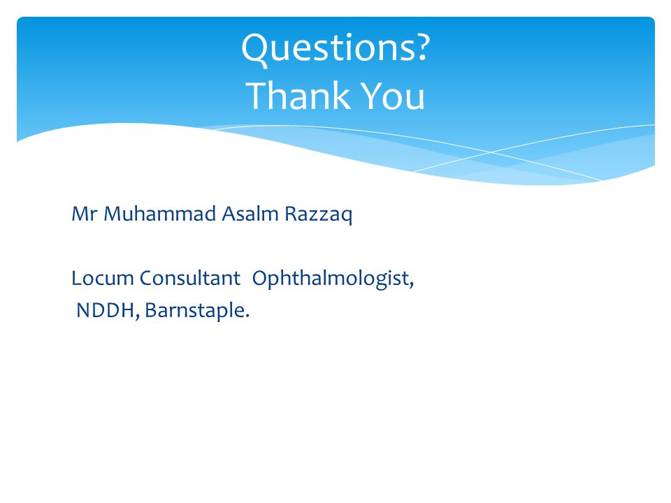 Mr Muhammad Asalm Razzaq Locum Consultant Ophthalmologist, NDDH, Barnstaple. Questions Thank You