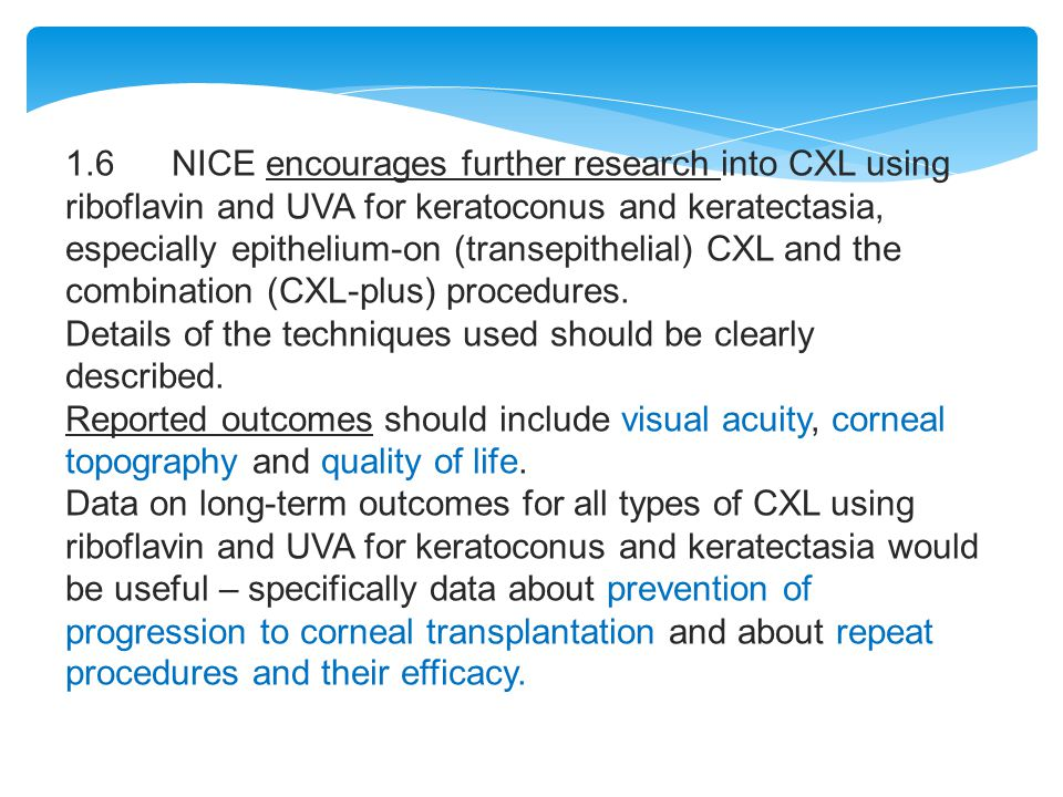 1.6 NICE encourages further research into CXL using riboflavin and UVA for keratoconus and keratectasia, especially epithelium-on (transepithelial) CXL and the combination (CXL-plus) procedures.