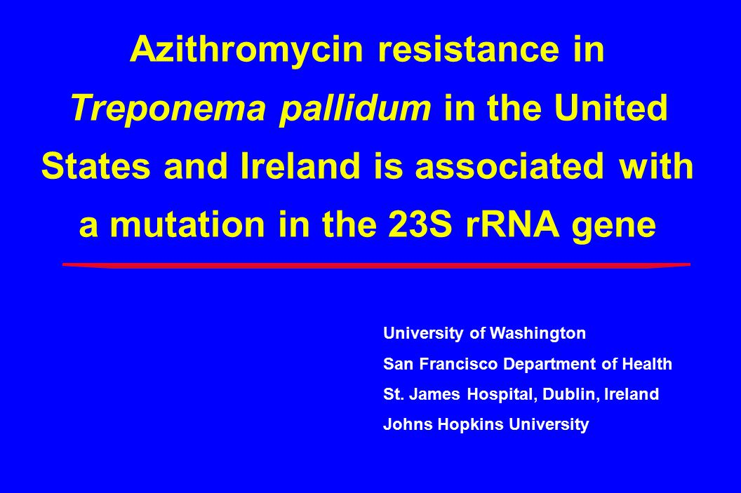 Azithromycin resistance in Treponema pallidum in the United States and Ireland is associated with a mutation in the 23S rRNA gene University of Washington San Francisco Department of Health St.