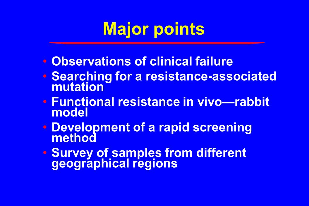 Major points Observations of clinical failure Searching for a resistance-associated mutation Functional resistance in vivo—rabbit model Development of a rapid screening method Survey of samples from different geographical regions