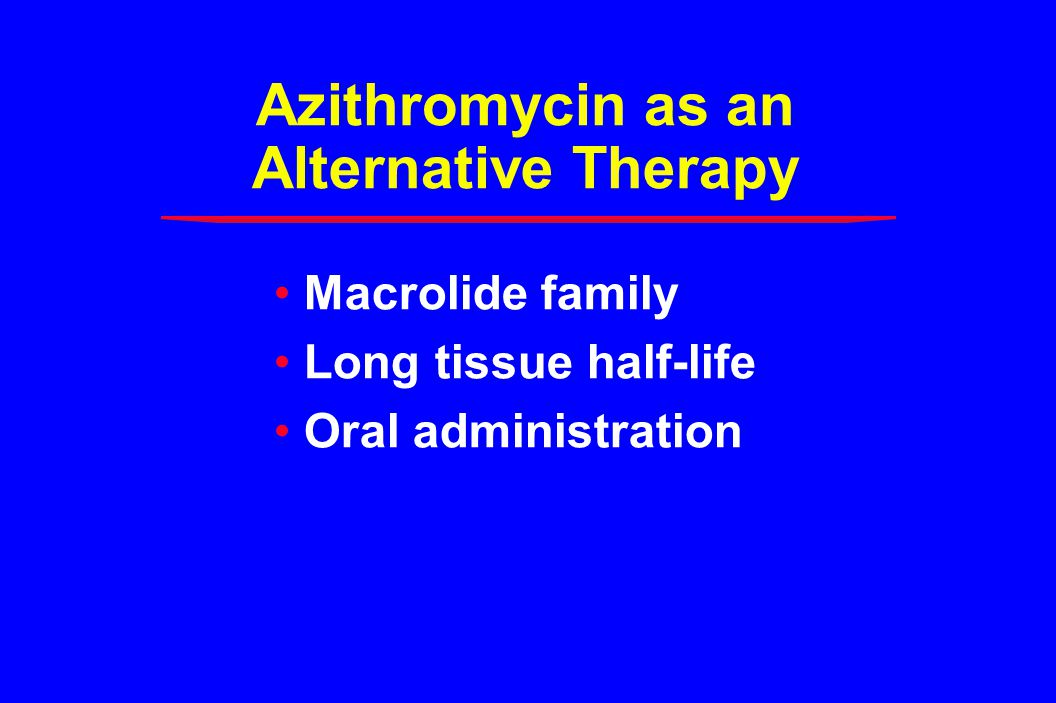 Azithromycin as an Alternative Therapy Macrolide family Long tissue half-life Oral administration