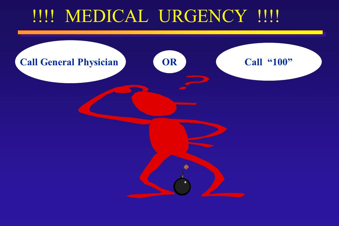 !!!! MEDICAL URGENCY !!!! Call General Physician Call 100 OR