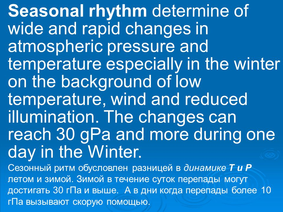 Seasonal rhythm determine of wide and rapid changes in atmospheric pressure and temperature especially in the winter on the background of low temperature, wind and reduced illumination.