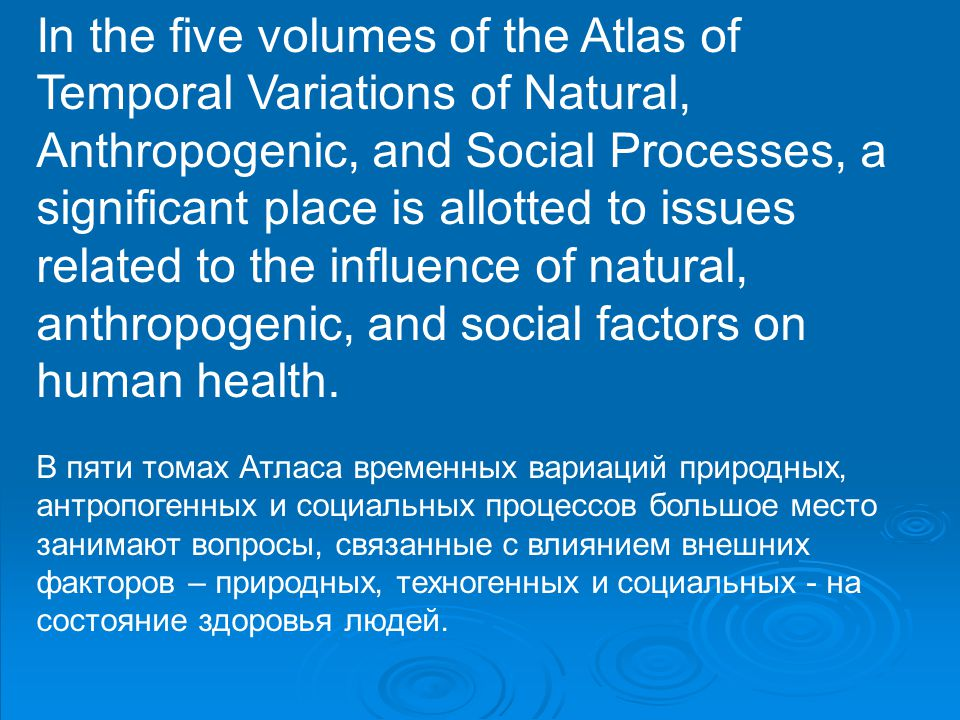 In the five volumes of the Atlas of Temporal Variations of Natural, Anthropogenic, and Social Processes, a significant place is allotted to issues related to the influence of natural, anthropogenic, and social factors on human health.