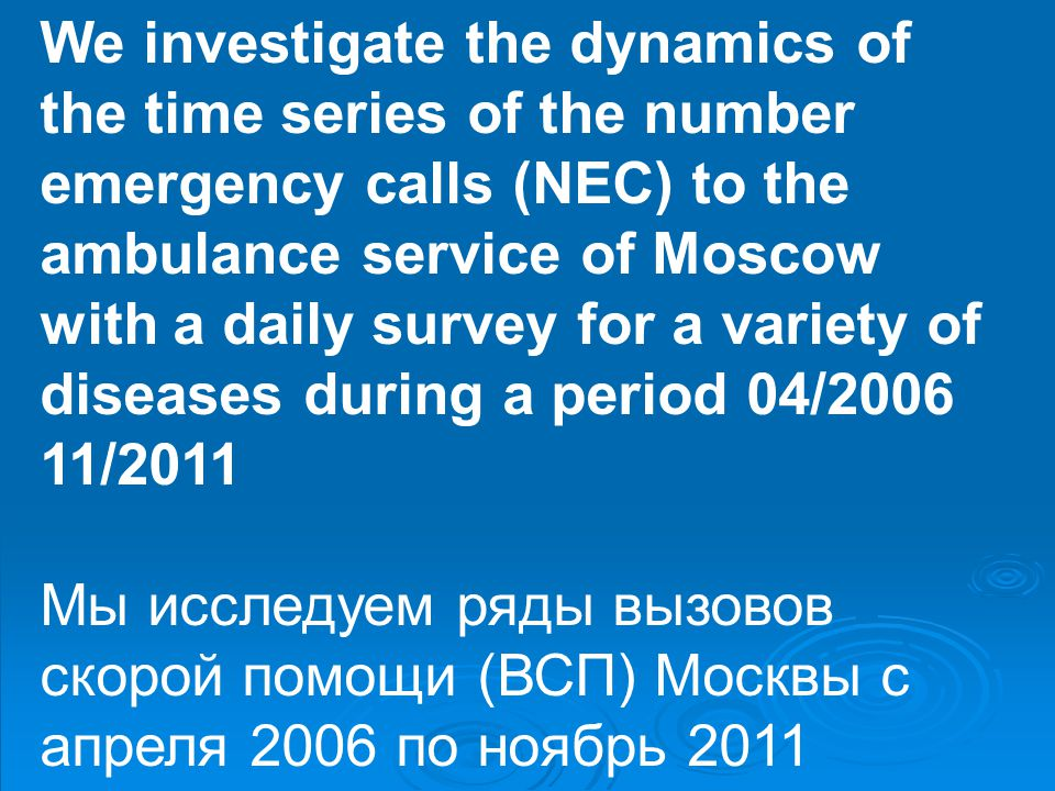 We investigate the dynamics of the time series of the number emergency calls (NEC) to the ambulance service of Moscow with a daily survey for a variety of diseases during a period 04/2006 11/2011 Мы исследуем ряды вызовов скорой помощи (ВСП) Москвы с апреля 2006 по ноябрь 2011