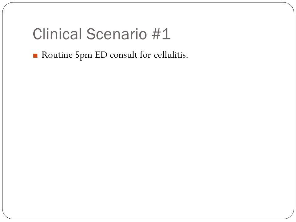 Clinical Scenario #1 ■ Routine 5pm ED consult for cellulitis.