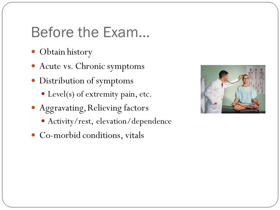 Before the Exam… Obtain history Acute vs. Chronic symptoms Distribution of symptoms Level(s) of extremity pain, etc. Aggravating, Relieving factors Ac