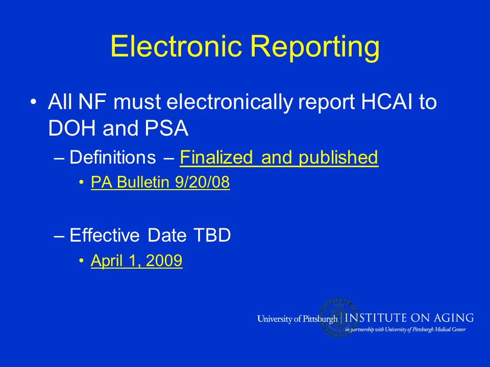 Electronic Reporting All NF must electronically report HCAI to DOH and PSA –Definitions – Finalized and published PA Bulletin 9/20/08 –Effective Date TBD April 1, 2009