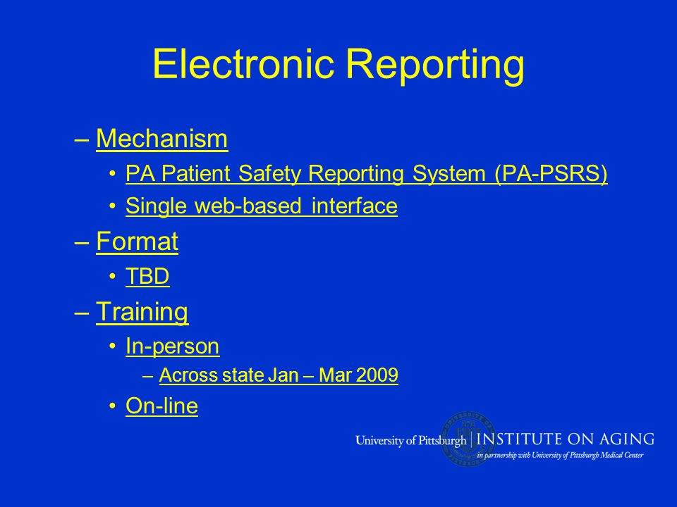 Electronic Reporting –Mechanism PA Patient Safety Reporting System (PA-PSRS) Single web-based interface –Format TBD –Training In-person –Across state Jan – Mar 2009 On-line