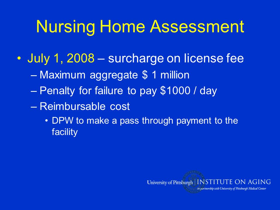 Nursing Home Assessment July 1, 2008 – surcharge on license fee –Maximum aggregate $ 1 million –Penalty for failure to pay $1000 / day –Reimbursable cost DPW to make a pass through payment to the facility
