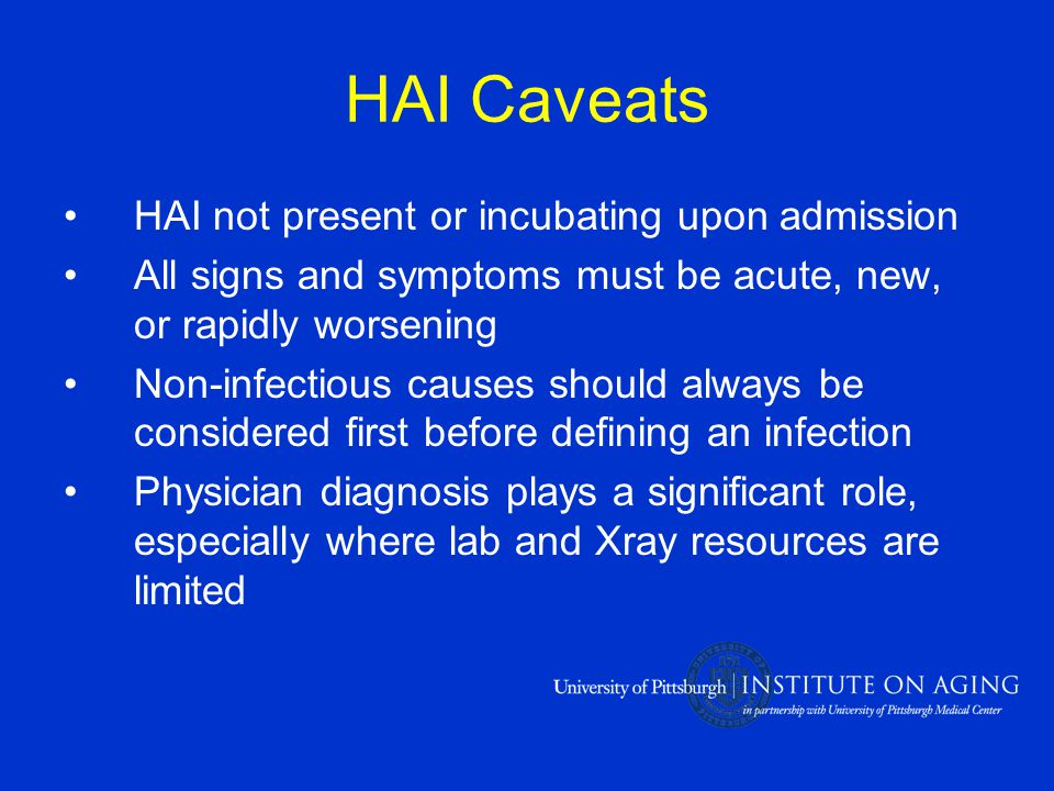 HAI Caveats HAI not present or incubating upon admission All signs and symptoms must be acute, new, or rapidly worsening Non-infectious causes should always be considered first before defining an infection Physician diagnosis plays a significant role, especially where lab and Xray resources are limited