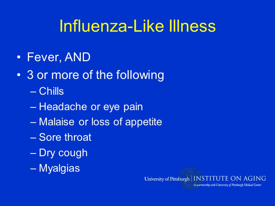 Influenza-Like Illness Fever, AND 3 or more of the following –Chills –Headache or eye pain –Malaise or loss of appetite –Sore throat –Dry cough –Myalgias