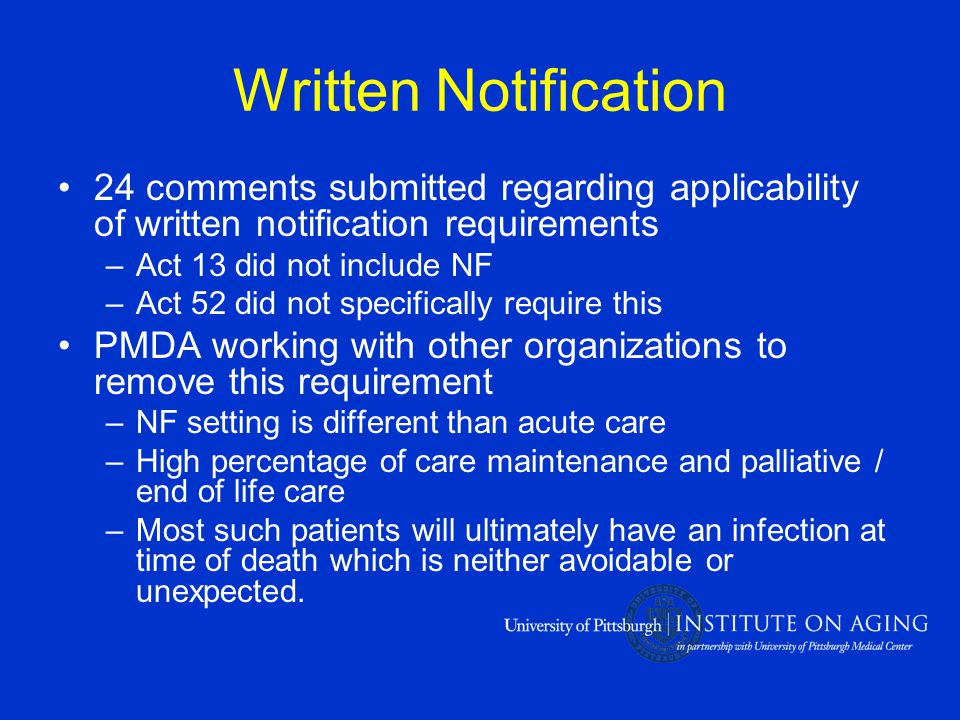 Written Notification 24 comments submitted regarding applicability of written notification requirements –Act 13 did not include NF –Act 52 did not specifically require this PMDA working with other organizations to remove this requirement –NF setting is different than acute care –High percentage of care maintenance and palliative / end of life care –Most such patients will ultimately have an infection at time of death which is neither avoidable or unexpected.