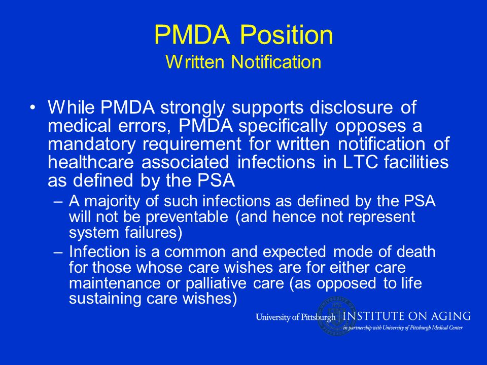 PMDA Position Written Notification While PMDA strongly supports disclosure of medical errors, PMDA specifically opposes a mandatory requirement for written notification of healthcare associated infections in LTC facilities as defined by the PSA –A majority of such infections as defined by the PSA will not be preventable (and hence not represent system failures) –Infection is a common and expected mode of death for those whose care wishes are for either care maintenance or palliative care (as opposed to life sustaining care wishes)