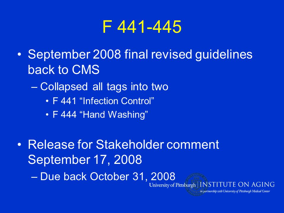 F 441-445 September 2008 final revised guidelines back to CMS –Collapsed all tags into two F 441 Infection Control F 444 Hand Washing Release for Stakeholder comment September 17, 2008 –Due back October 31, 2008