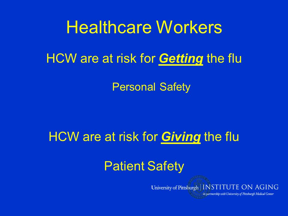 Healthcare Workers HCW are at risk for Getting the flu Personal Safety HCW are at risk for Giving the flu Patient Safety