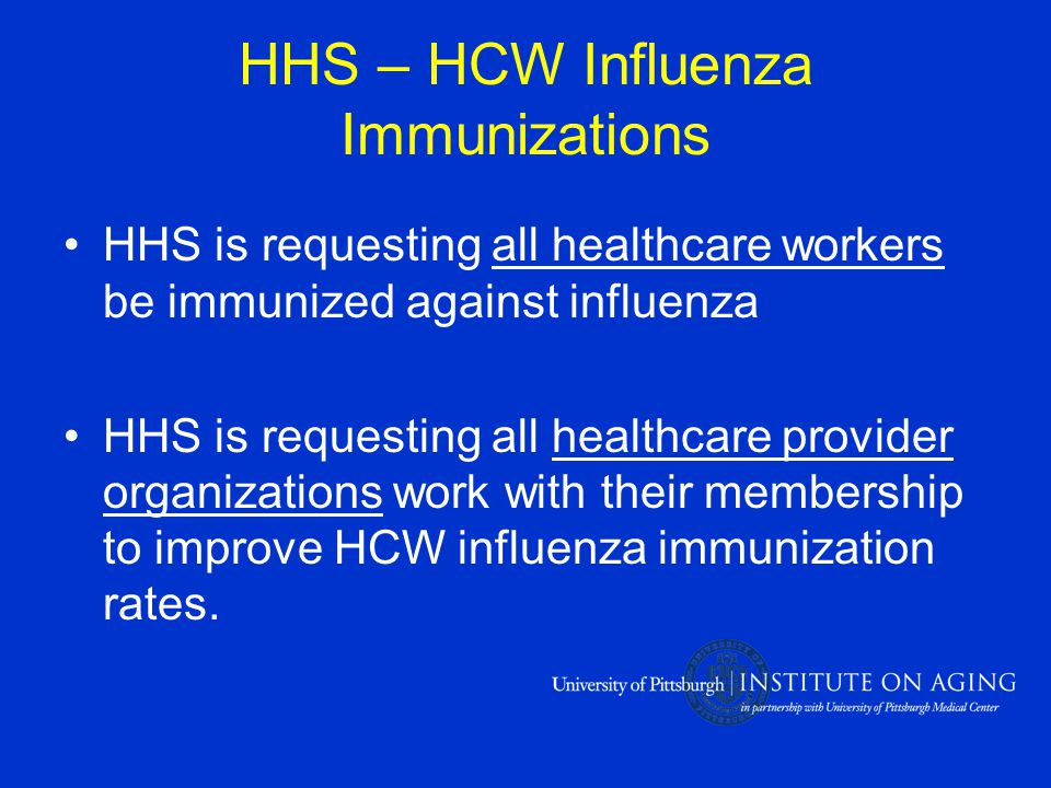 HHS – HCW Influenza Immunizations HHS is requesting all healthcare workers be immunized against influenza HHS is requesting all healthcare provider organizations work with their membership to improve HCW influenza immunization rates.