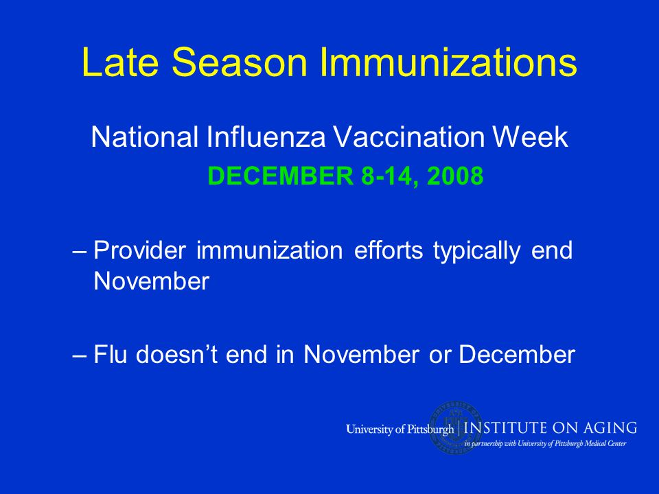 Late Season Immunizations National Influenza Vaccination Week DECEMBER 8-14, 2008 –Provider immunization efforts typically end November –Flu doesn't end in November or December