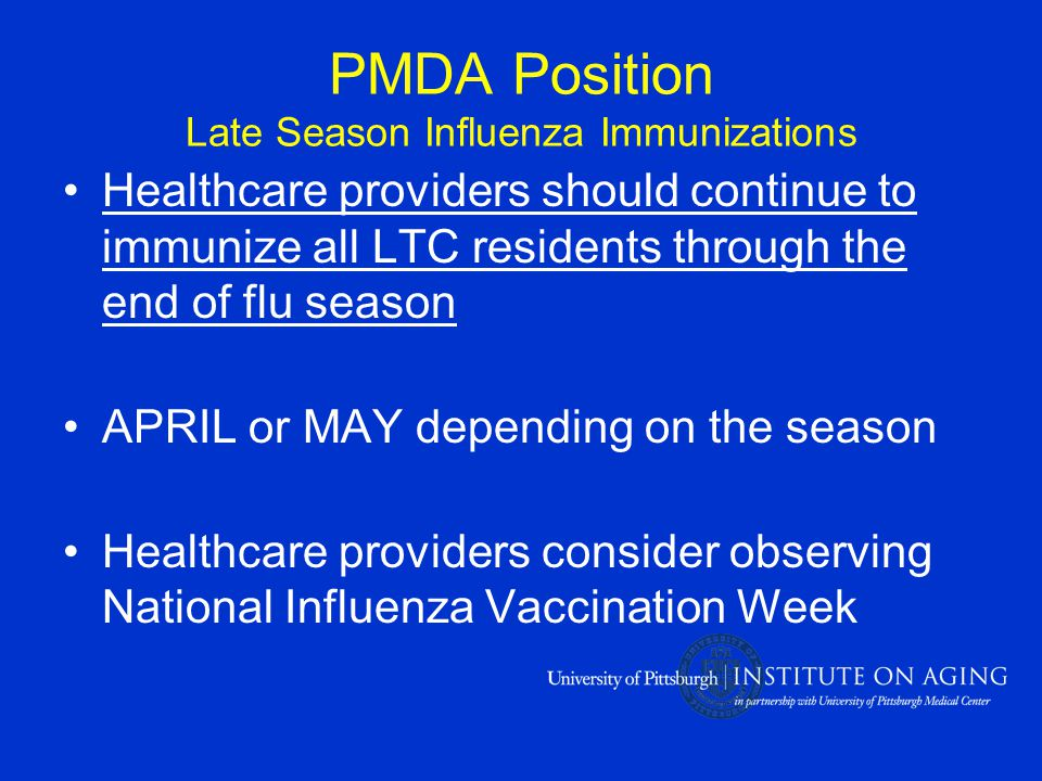 PMDA Position Late Season Influenza Immunizations Healthcare providers should continue to immunize all LTC residents through the end of flu season APRIL or MAY depending on the season Healthcare providers consider observing National Influenza Vaccination Week