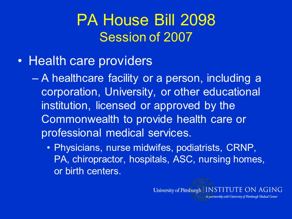 PA House Bill 2098 Session of 2007 Health care providers –A healthcare facility or a person, including a corporation, University, or other educational institution, licensed or approved by the Commonwealth to provide health care or professional medical services.