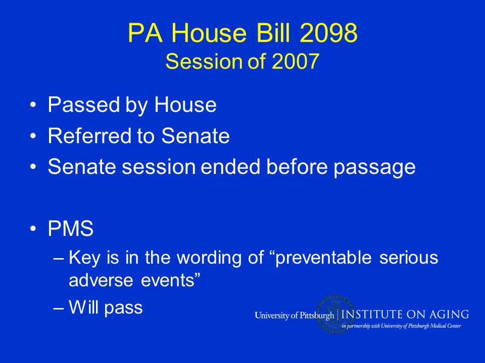 PA House Bill 2098 Session of 2007 Passed by House Referred to Senate Senate session ended before passage PMS –Key is in the wording of preventable serious adverse events –Will pass