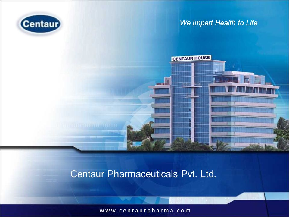 www.centaurpharma.com We Impart Health to Life Business Spread (Sales)Geographical Spread (Sales) Corporate API Formulations Domestic Sales International Sales 31% 69% 22% 78%