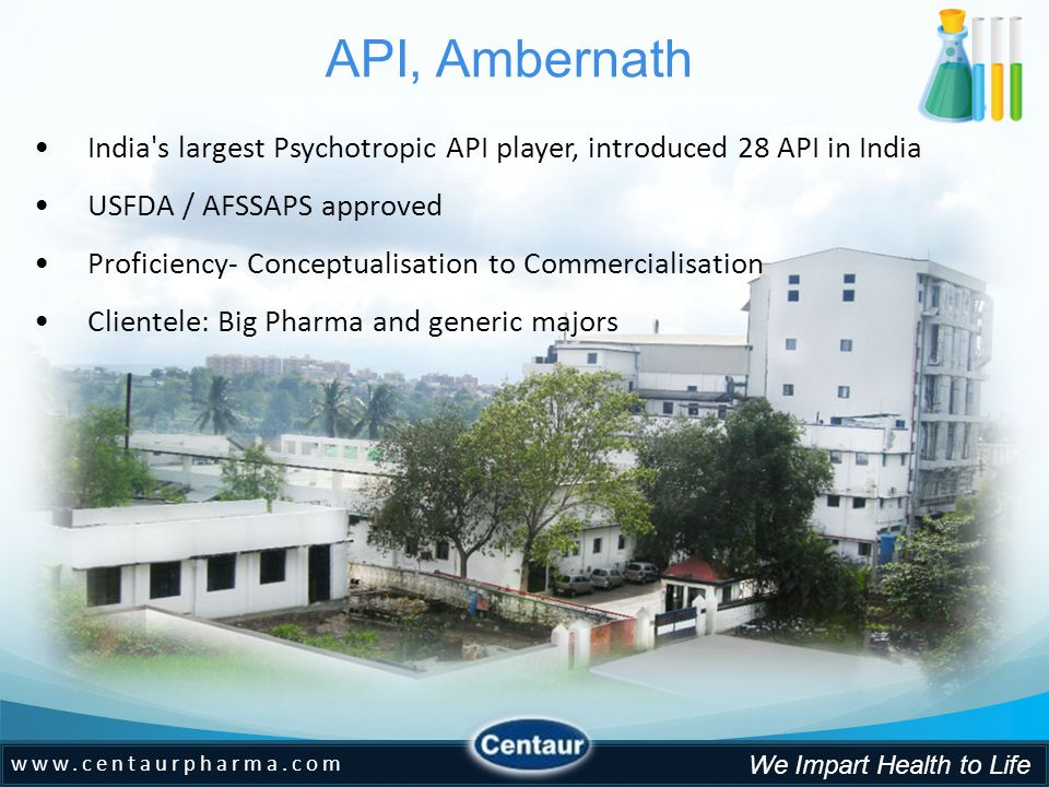 www.centaurpharma.com We Impart Health to Life API, Ambernath India s largest Psychotropic API player, introduced 28 API in India USFDA / AFSSAPS approved Proficiency- Conceptualisation to Commercialisation Clientele: Big Pharma and generic majors