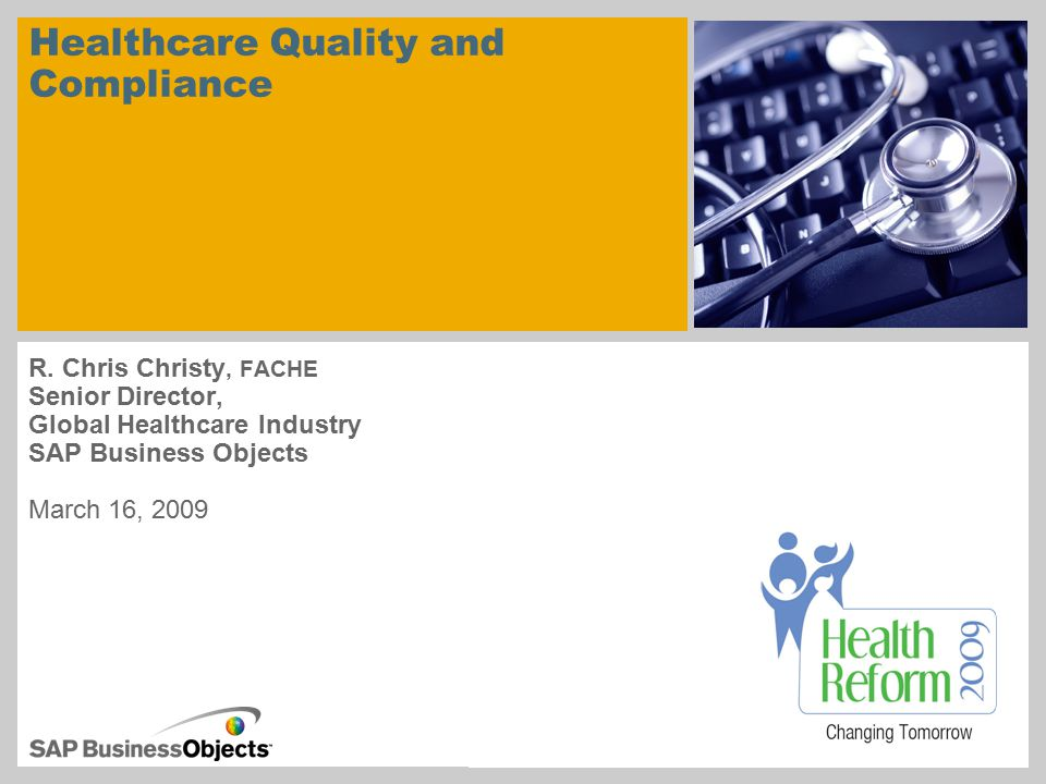 Healthcare Quality and Compliance R. Chris Christy, FACHE Senior Director, Global Healthcare Industry SAP Business Objects March 16, 2009