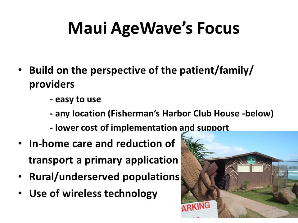 Maui AgeWave's Focus Build on the perspective of the patient/family/ providers - easy to use - any location (Fisherman's Harbor Club House -below) - lower cost of implementation and support In-home care and reduction of transport a primary application Rural/underserved populations Use of wireless technology