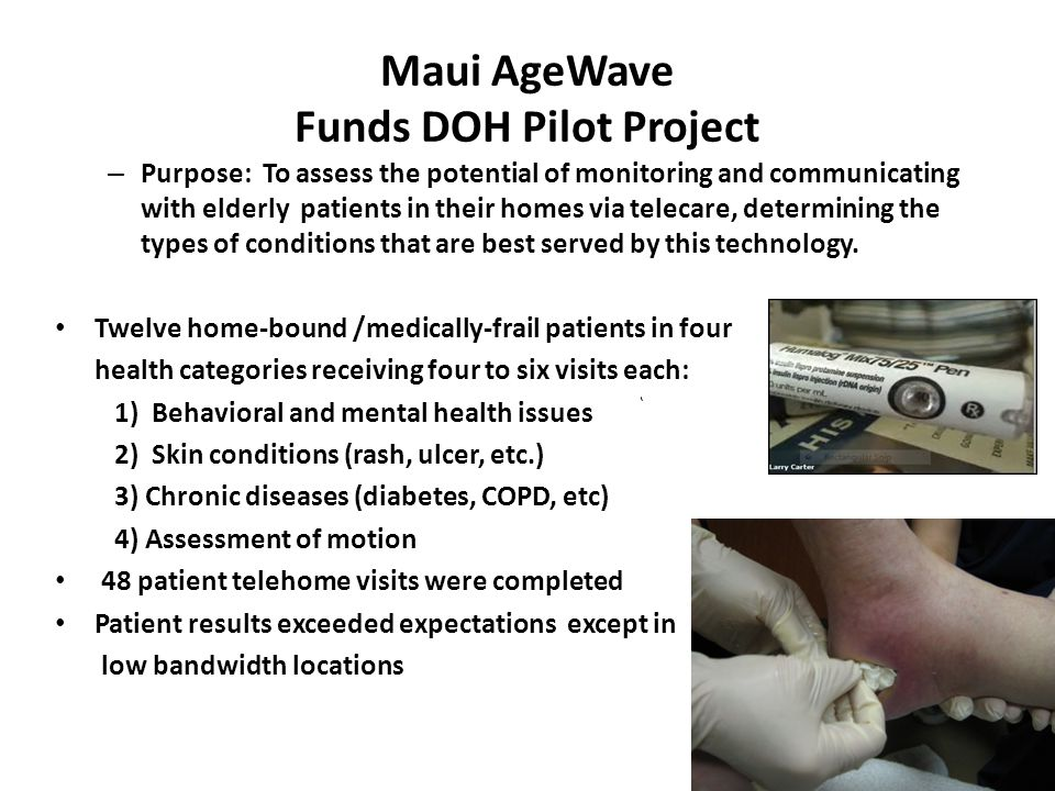 Maui AgeWave Funds DOH Pilot Project – Purpose: To assess the potential of monitoring and communicating with elderly patients in their homes via telecare, determining the types of conditions that are best served by this technology.