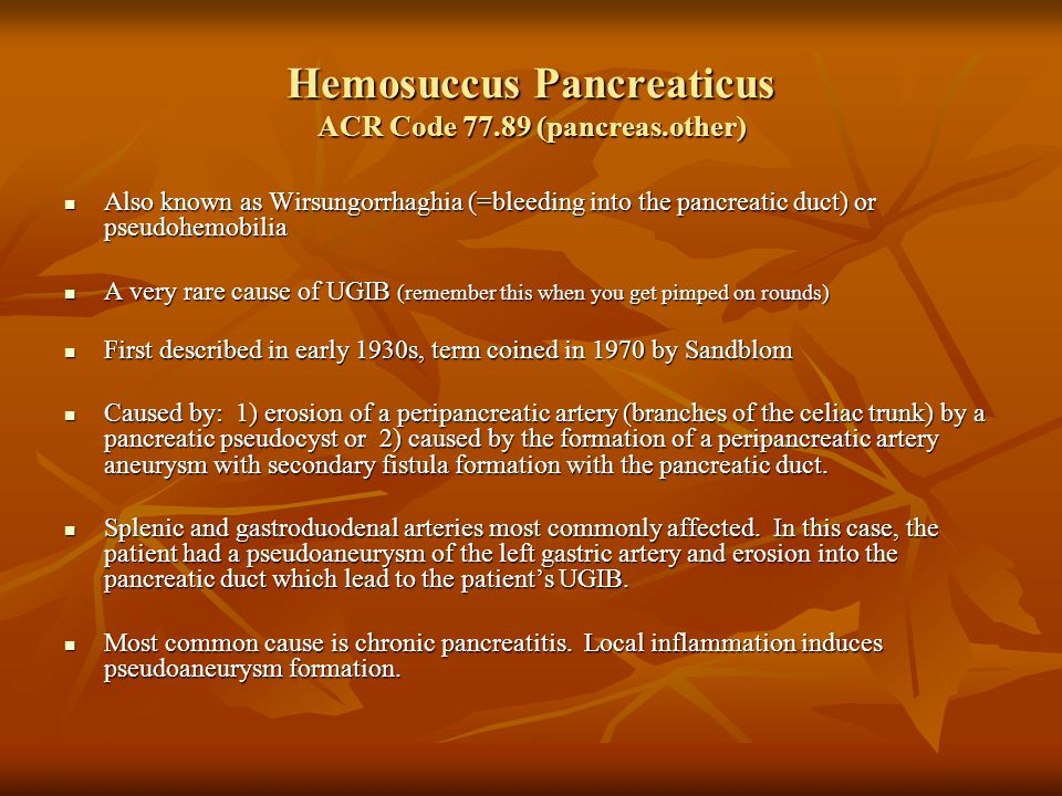 Hemosuccus Pancreaticus ACR Code 77.89 (pancreas.other) Also known as Wirsungorrhaghia (=bleeding into the pancreatic duct) or pseudohemobilia Also known as Wirsungorrhaghia (=bleeding into the pancreatic duct) or pseudohemobilia A very rare cause of UGIB (remember this when you get pimped on rounds) A very rare cause of UGIB (remember this when you get pimped on rounds) First described in early 1930s, term coined in 1970 by Sandblom First described in early 1930s, term coined in 1970 by Sandblom Caused by: 1) erosion of a peripancreatic artery (branches of the celiac trunk) by a pancreatic pseudocyst or 2) caused by the formation of a peripancreatic artery aneurysm with secondary fistula formation with the pancreatic duct.