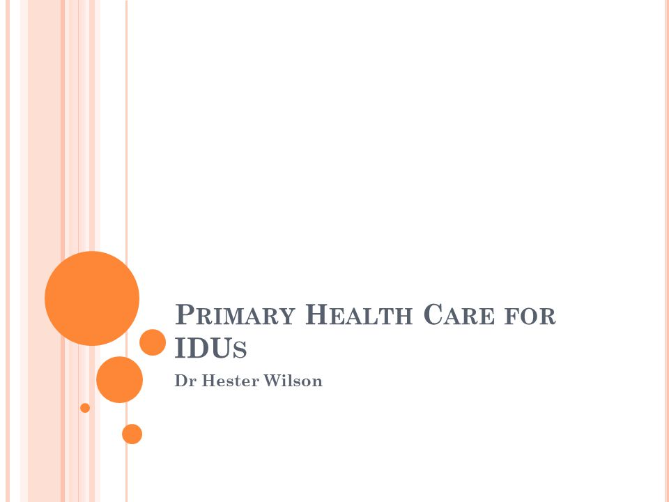 P RIMARY H EALTH C ARE FOR IDU S Dr Hester Wilson