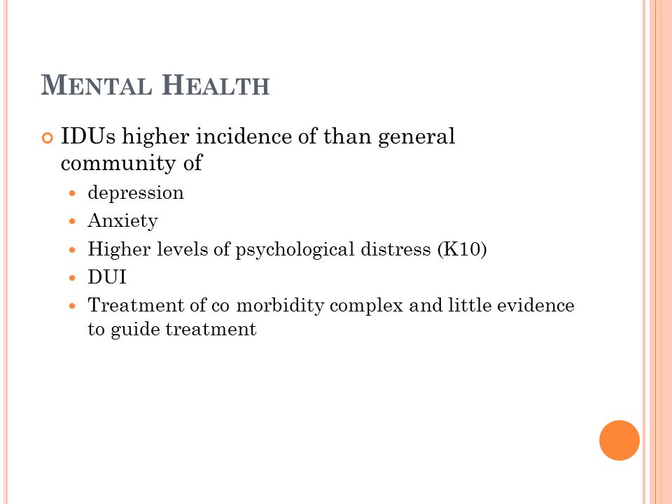 M ENTAL H EALTH IDUs higher incidence of than general community of depression Anxiety Higher levels of psychological distress (K10) DUI Treatment of co morbidity complex and little evidence to guide treatment