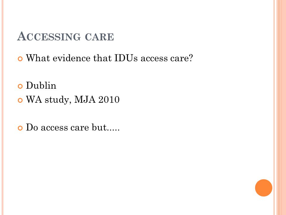 A CCESSING CARE What evidence that IDUs access care? Dublin WA study, MJA 2010 Do access care but.....