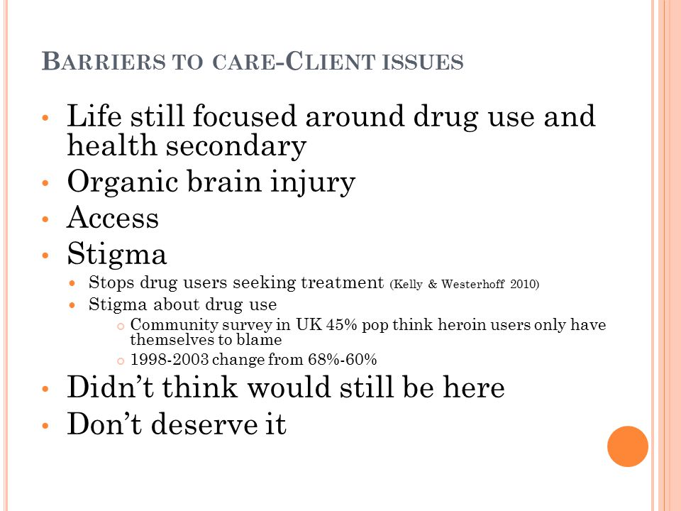 B ARRIERS TO CARE -C LIENT ISSUES Life still focused around drug use and health secondary Organic brain injury Access Stigma Stops drug users seeking treatment (Kelly & Westerhoff 2010) Stigma about drug use Community survey in UK 45% pop think heroin users only have themselves to blame 1998-2003 change from 68%-60% Didn't think would still be here Don't deserve it