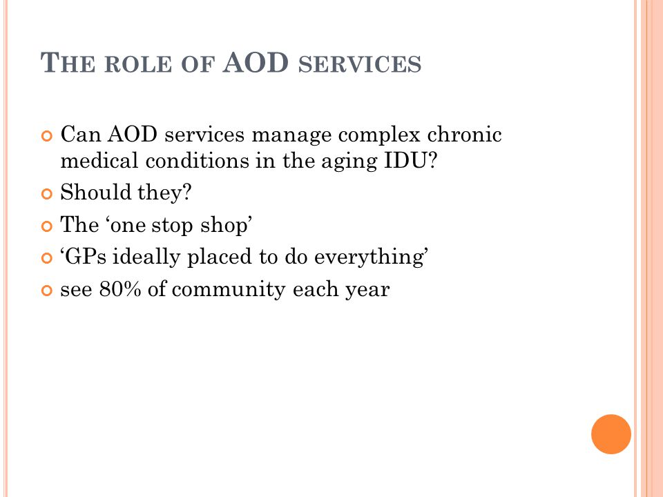 T HE ROLE OF AOD SERVICES Can AOD services manage complex chronic medical conditions in the aging IDU? Should they? The 'one stop shop' 'GPs ideally p