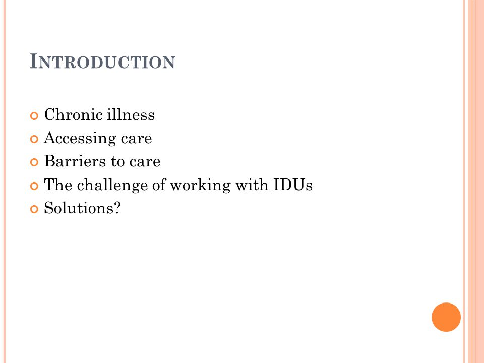 I NTRODUCTION Chronic illness Accessing care Barriers to care The challenge of working with IDUs Solutions?