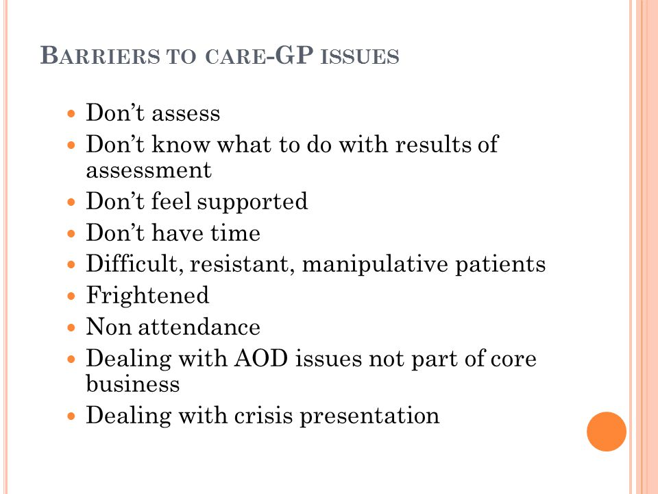 B ARRIERS TO CARE -GP ISSUES Don't assess Don't know what to do with results of assessment Don't feel supported Don't have time Difficult, resistant, manipulative patients Frightened Non attendance Dealing with AOD issues not part of core business Dealing with crisis presentation