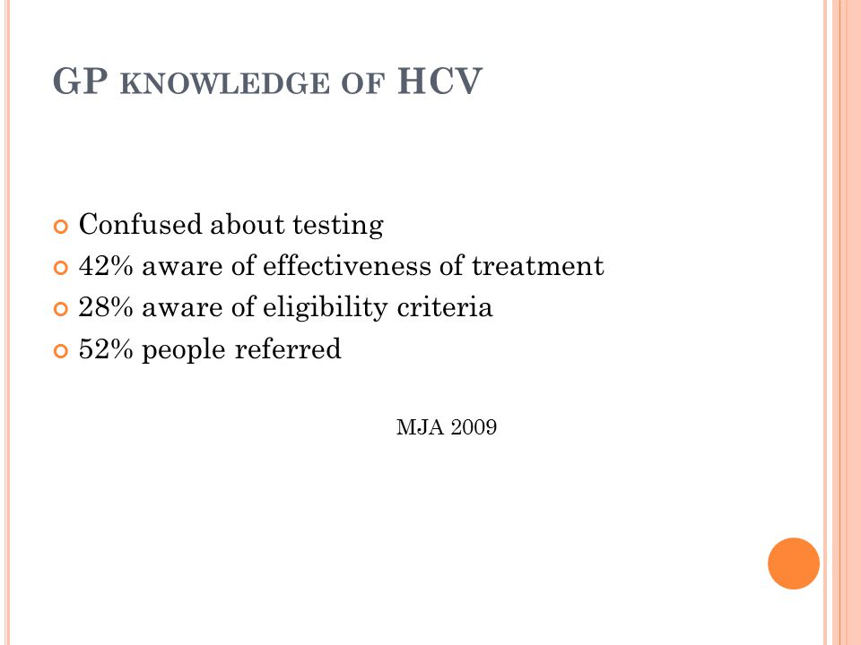 GP KNOWLEDGE OF HCV Confused about testing 42% aware of effectiveness of treatment 28% aware of eligibility criteria 52% people referred MJA 2009