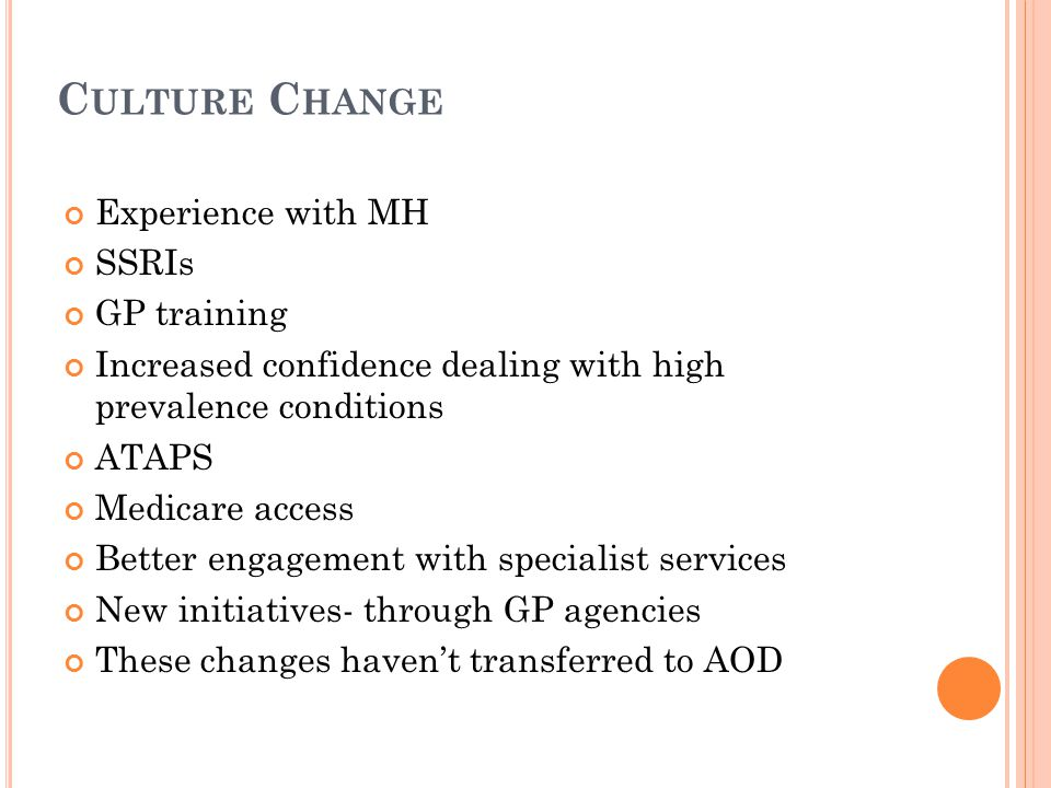 C ULTURE C HANGE Experience with MH SSRIs GP training Increased confidence dealing with high prevalence conditions ATAPS Medicare access Better engagement with specialist services New initiatives- through GP agencies These changes haven't transferred to AOD